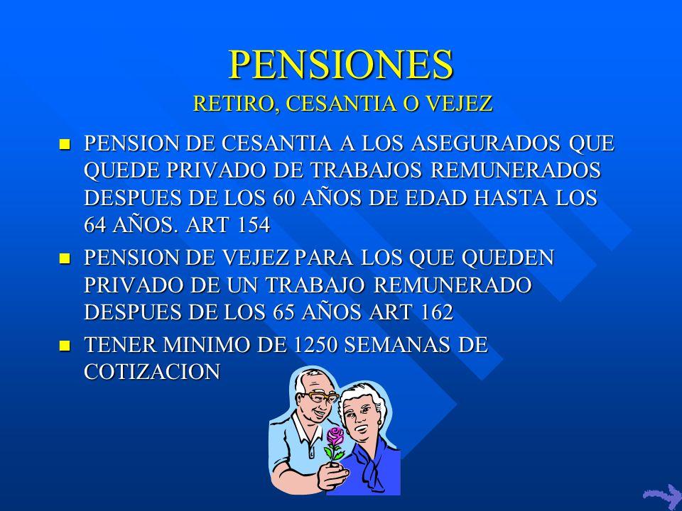 PENSIONES PENSION DE CESANTIA A LOS ASEGURADOS QUE QUEDE PRIVADO DE TRABAJOS REMUNERADOS DESPUES DE LOS 60 AÑOS DE EDAD HASTA LOS 64 AÑOS.