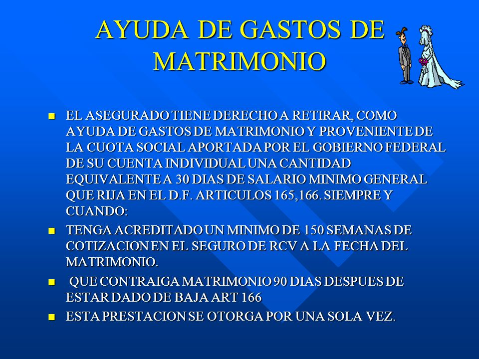 AYUDA DE GASTOS DE MATRIMONIO EL ASEGURADO TIENE DERECHO A RETIRAR, COMO AYUDA DE GASTOS DE MATRIMONIO Y PROVENIENTE DE LA CUOTA SOCIAL APORTADA POR EL GOBIERNO FEDERAL DE SU CUENTA INDIVIDUAL UNA CANTIDAD EQUIVALENTE A 30 DIAS DE SALARIO MINIMO GENERAL QUE RIJA EN EL D.F.