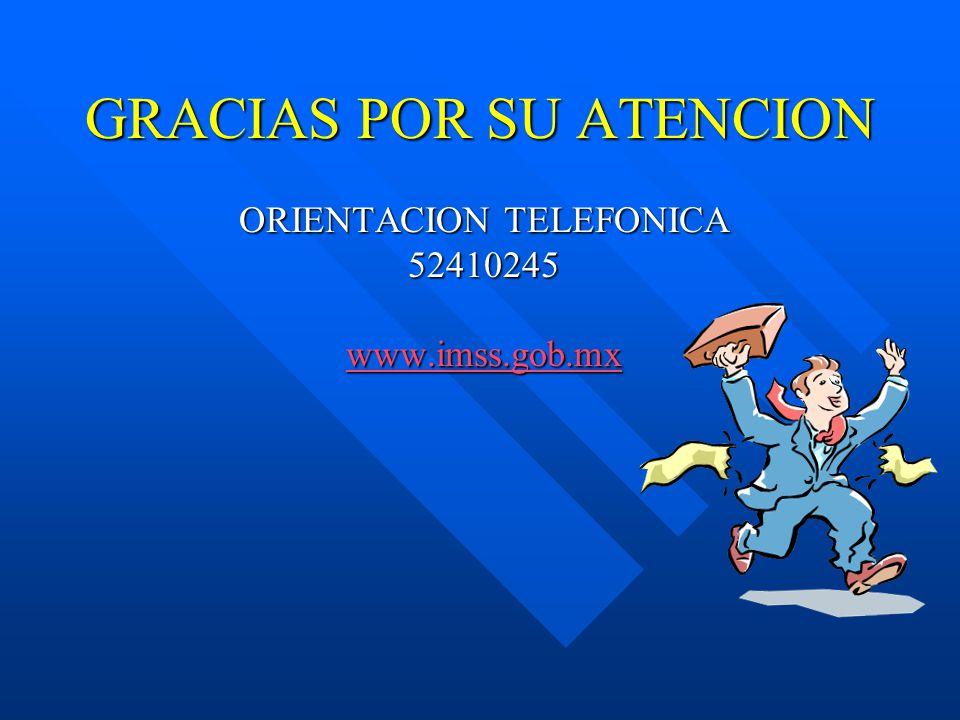 GRACIAS POR SU ATENCION ORIENTACION TELEFONICA 52410245 www.imss.gob.mx