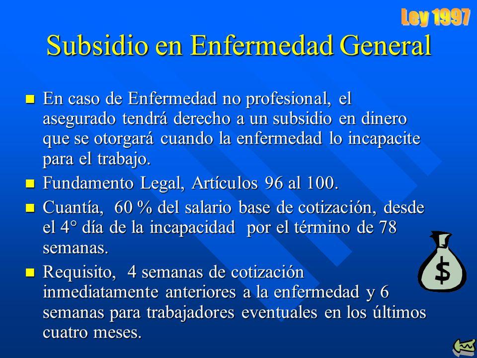 Subsidio en Enfermedad General En caso de Enfermedad no profesional, el asegurado tendrá derecho a un subsidio en dinero que se otorgará cuando la enfermedad lo incapacite para el trabajo.
