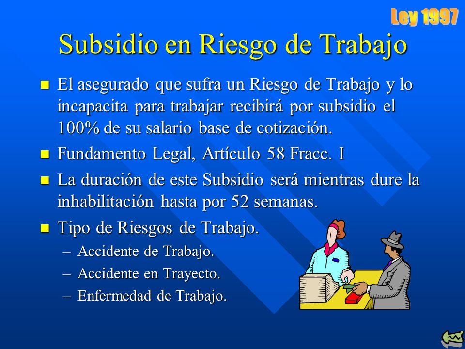 Subsidio en Riesgo de Trabajo El asegurado que sufra un Riesgo de Trabajo y lo incapacita para trabajar recibirá por subsidio el 100% de su salario base de cotización.