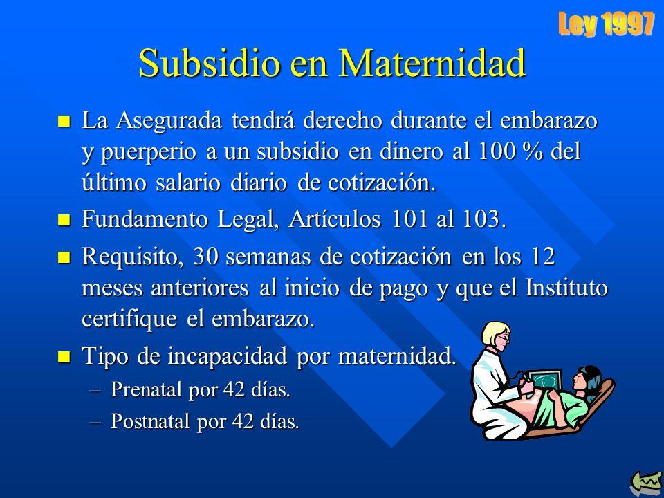 Subsidio en Maternidad La Asegurada tendrá derecho durante el embarazo y puerperio a un subsidio en dinero al 100 % del último salario diario de cotización.