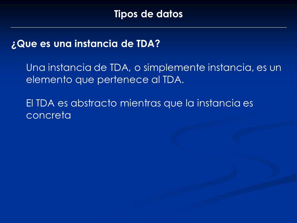 Tipos de datos ¿Que es una instancia de TDA? Una instancia de TDA, o simplemente instancia, es un elemento que pertenece al TDA. El TDA es abstracto m
