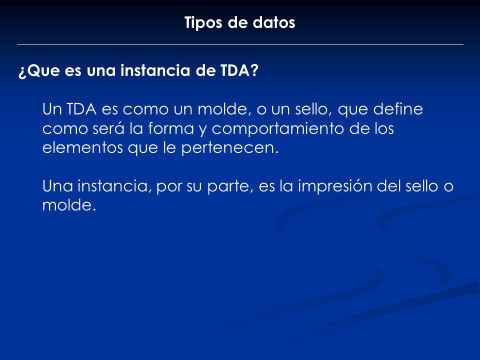 Tipos de datos ¿Que es una instancia de TDA? Un TDA es como un molde, o un sello, que define como será la forma y comportamiento de los elementos que