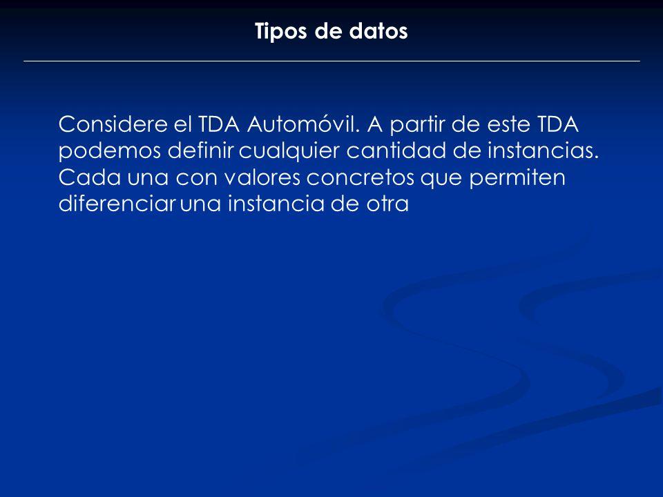 Tipos de datos Considere el TDA Automóvil. A partir de este TDA podemos definir cualquier cantidad de instancias. Cada una con valores concretos que p