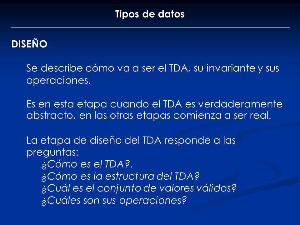 Tipos de datos DISEÑO Se describe cómo va a ser el TDA, su invariante y sus operaciones. Es en esta etapa cuando el TDA es verdaderamente abstracto, e