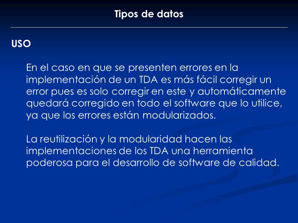 Tipos de datos USO En el caso en que se presenten errores en la implementación de un TDA es más fácil corregir un error pues es solo corregir en este
