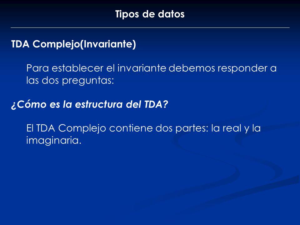 Tipos de datos TDA Complejo(Invariante) Para establecer el invariante debemos responder a las dos preguntas: ¿Cómo es la estructura del TDA? El TDA Co