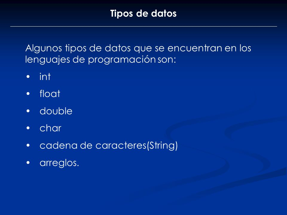Tipos de datos Algunos tipos de datos que se encuentran en los lenguajes de programación son: int float double char cadena de caracteres(String) arreg