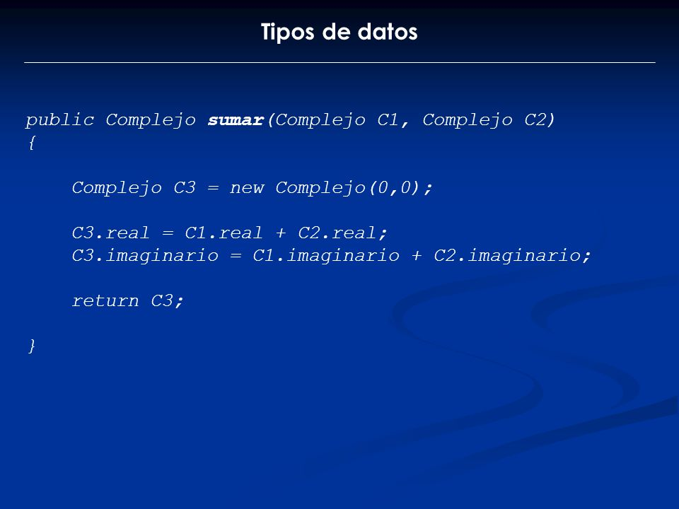 Tipos de datos public Complejo sumar(Complejo C1, Complejo C2) { Complejo C3 = new Complejo(0,0); C3.real = C1.real + C2.real; C3.imaginario = C1.imag