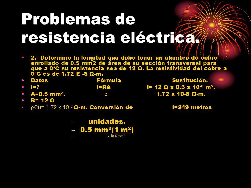 Problemas de resistencia eléctrica. 2.- Determine la longitud que debe tener un alambre de cobre enrollado de 0.5 mm2 de área de su sección transversa