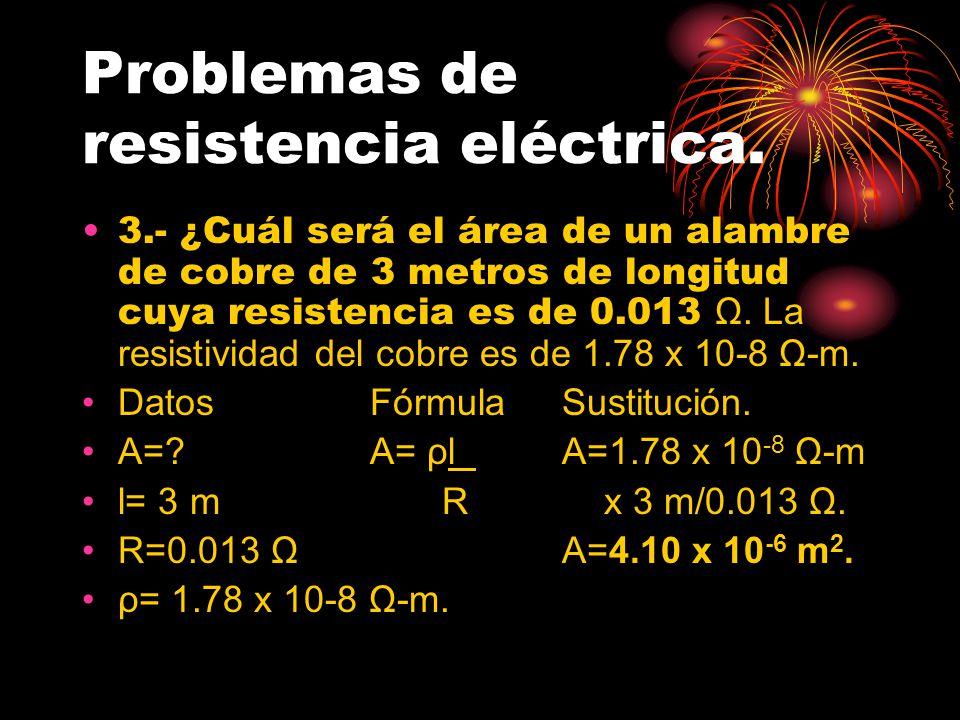 Problemas de resistencia eléctrica. 3.- ¿Cuál será el área de un alambre de cobre de 3 metros de longitud cuya resistencia es de 0.013 Ω. La resistivi