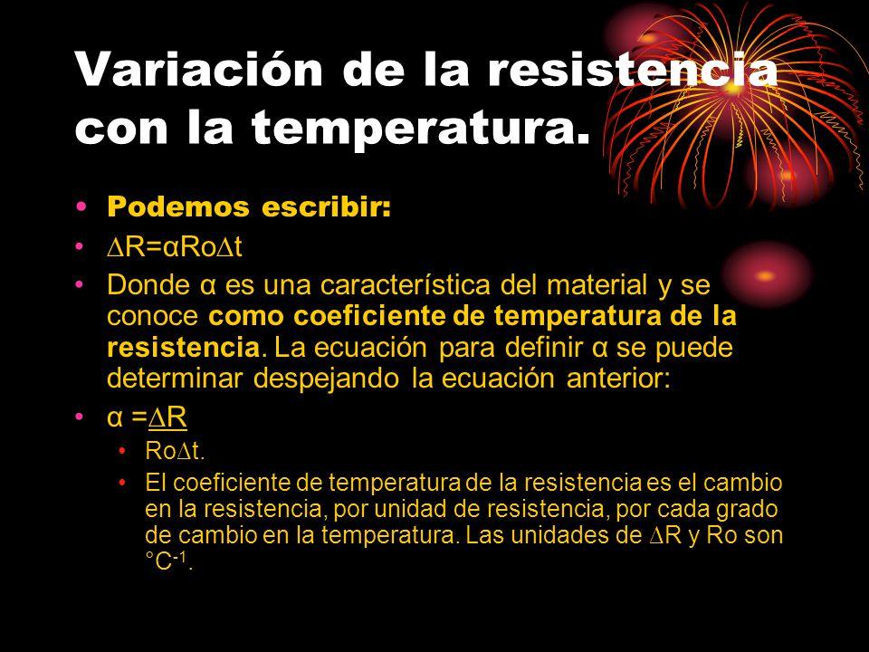 Variación de la resistencia con la temperatura. Podemos escribir: R=αRot Donde α es una característica del material y se conoce como coeficiente de te
