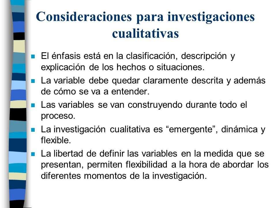 Consideraciones para investigaciones cualitativas n El énfasis está en la clasificación, descripción y explicación de los hechos o situaciones. n La v