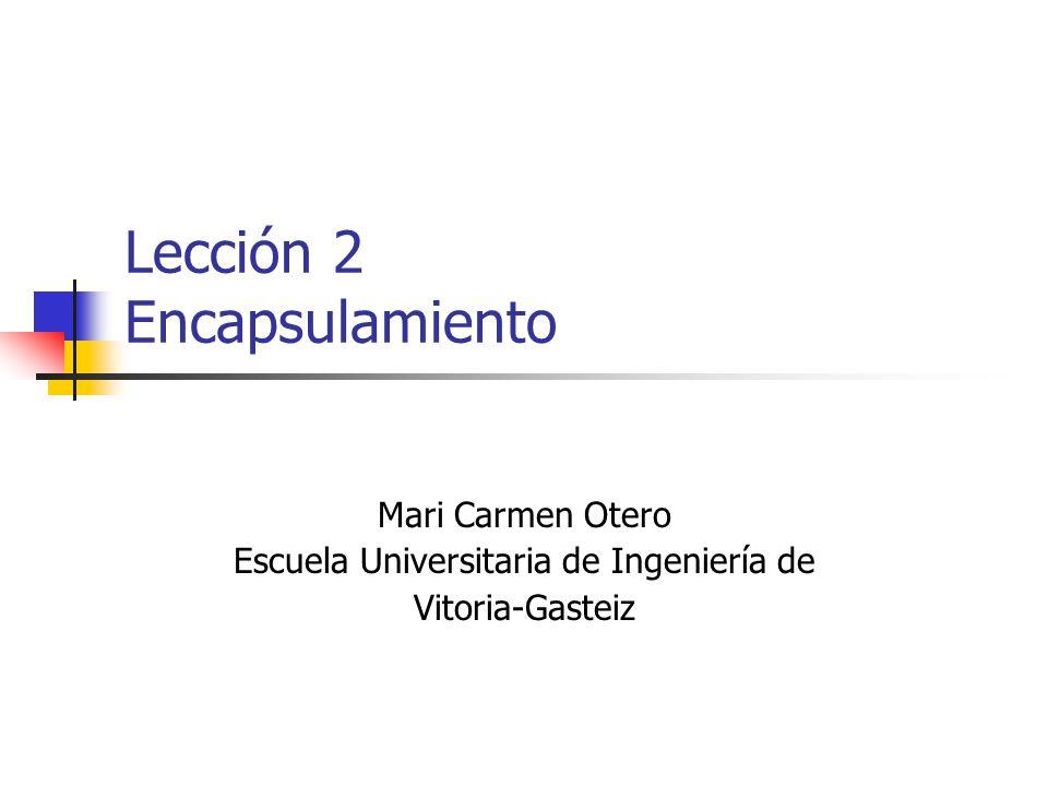 Lección 2 Encapsulamiento Mari Carmen Otero Escuela Universitaria de Ingeniería de Vitoria-Gasteiz
