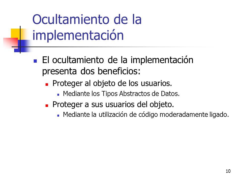 10 Ocultamiento de la implementación El ocultamiento de la implementación presenta dos beneficios: Proteger al objeto de los usuarios. Mediante los Ti