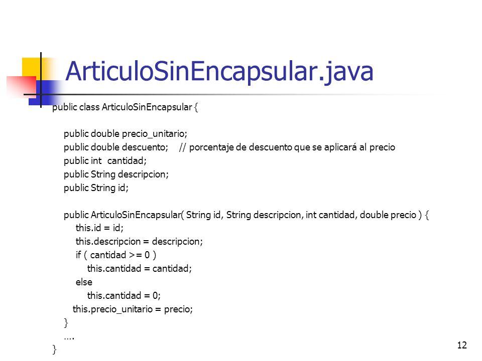 12 ArticuloSinEncapsular.java public class ArticuloSinEncapsular { public double precio_unitario; public double descuento; // porcentaje de descuento