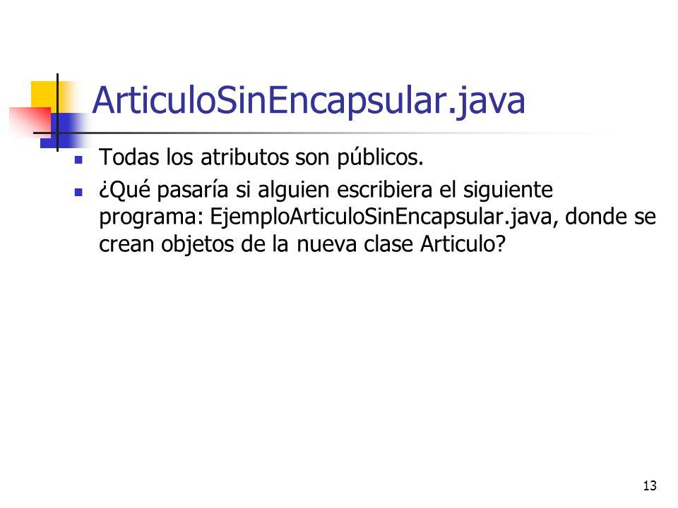 13 ArticuloSinEncapsular.java Todas los atributos son públicos. ¿Qué pasaría si alguien escribiera el siguiente programa: EjemploArticuloSinEncapsular