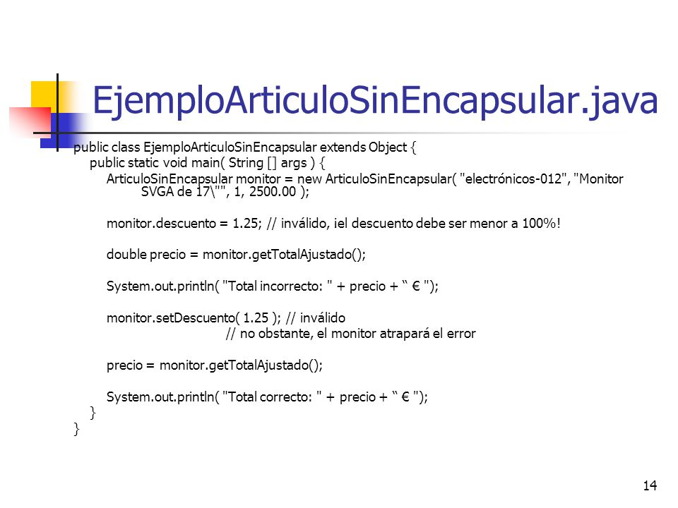 14 EjemploArticuloSinEncapsular.java public class EjemploArticuloSinEncapsular extends Object { public static void main( String [] args ) { ArticuloSi