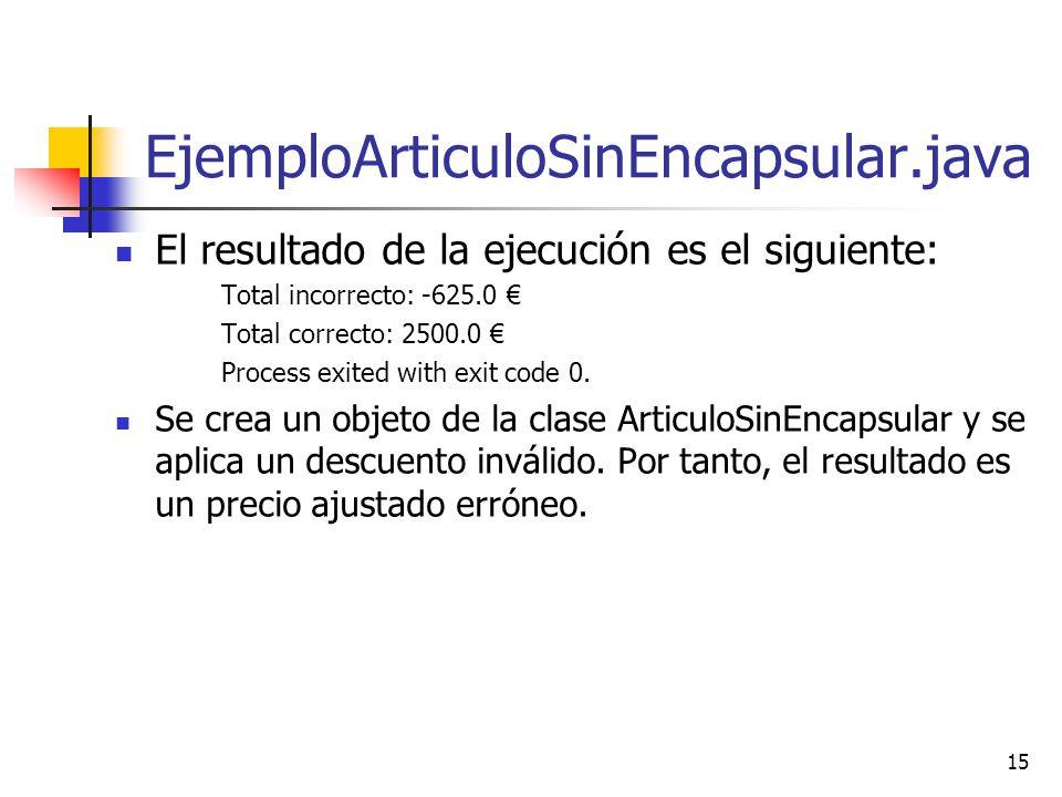 15 EjemploArticuloSinEncapsular.java El resultado de la ejecución es el siguiente: Total incorrecto: -625.0 Total correcto: 2500.0 Process exited with