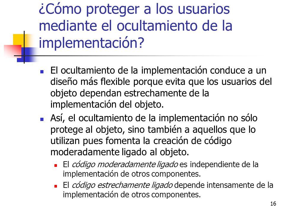 16 ¿Cómo proteger a los usuarios mediante el ocultamiento de la implementación? El ocultamiento de la implementación conduce a un diseño más flexible