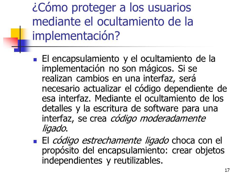 17 ¿Cómo proteger a los usuarios mediante el ocultamiento de la implementación? El encapsulamiento y el ocultamiento de la implementación no son mágic