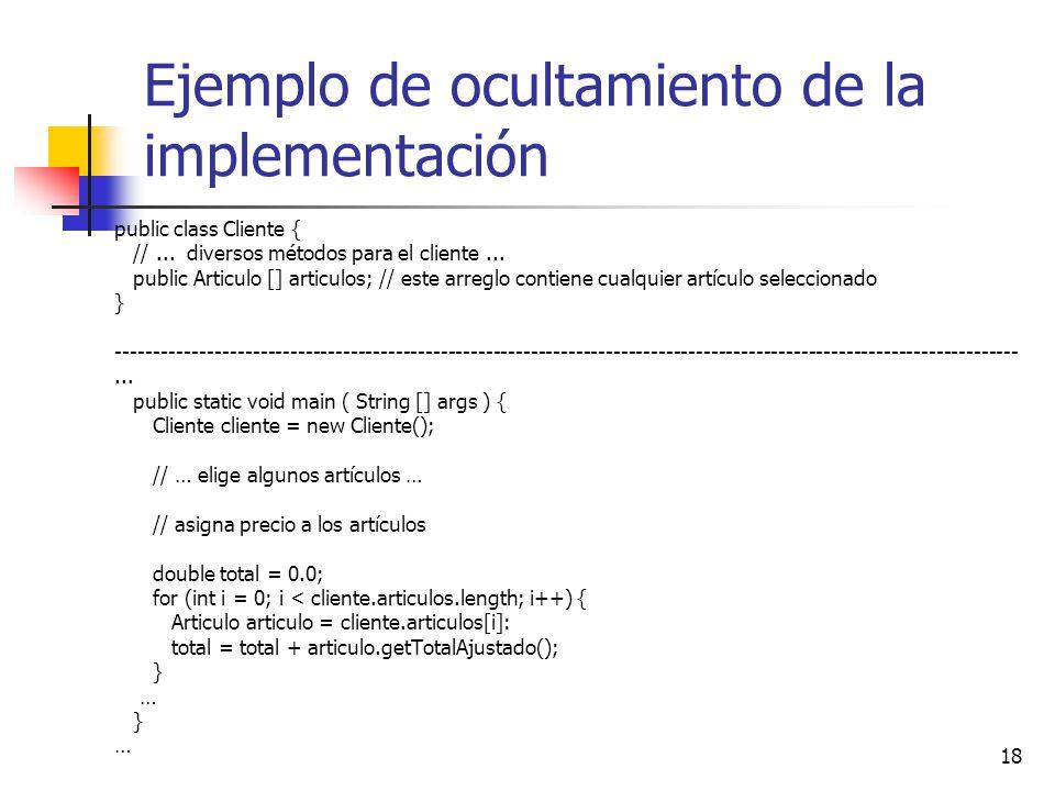 18 Ejemplo de ocultamiento de la implementación public class Cliente { //... diversos métodos para el cliente... public Articulo [] articulos; // este