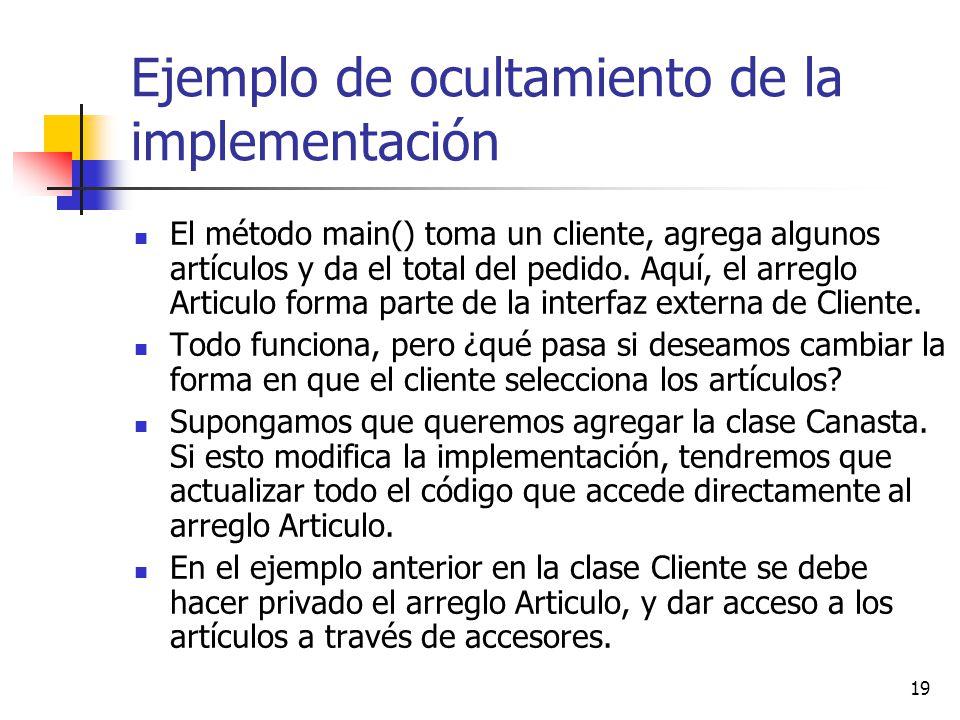 19 Ejemplo de ocultamiento de la implementación El método main() toma un cliente, agrega algunos artículos y da el total del pedido. Aquí, el arreglo