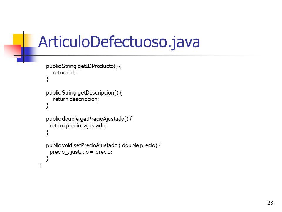 23 ArticuloDefectuoso.java public String getIDProducto() { return id; } public String getDescripcion() { return descripcion; } public double getPrecio