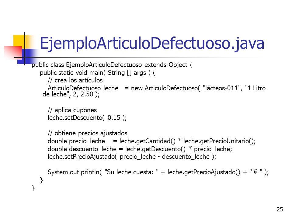 25 EjemploArticuloDefectuoso.java public class EjemploArticuloDefectuoso extends Object { public static void main( String [] args ) { // crea los artí