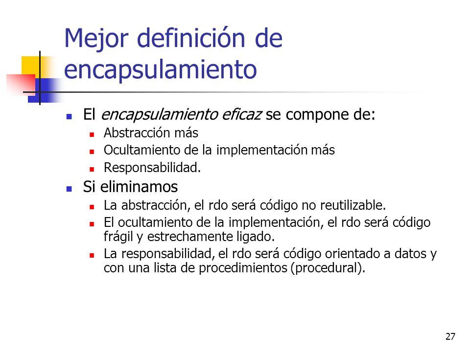 27 Mejor definición de encapsulamiento El encapsulamiento eficaz se compone de: Abstracción más Ocultamiento de la implementación más Responsabilidad.