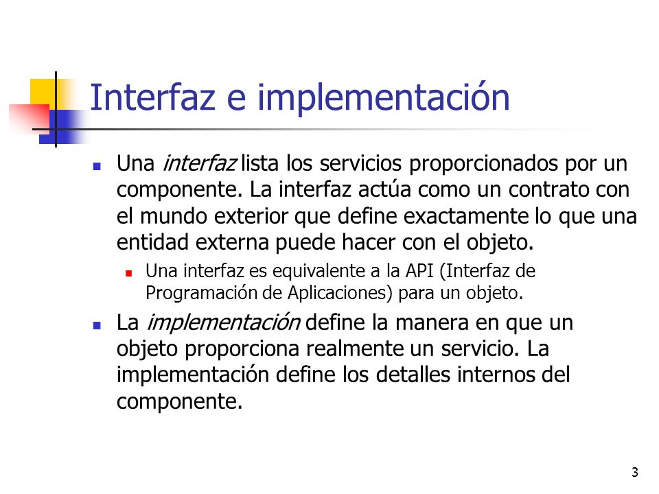3 Interfaz e implementación Una interfaz lista los servicios proporcionados por un componente. La interfaz actúa como un contrato con el mundo exterio