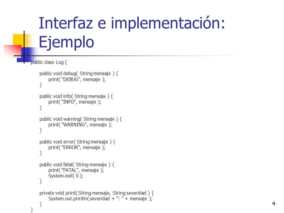 4 Interfaz e implementación: Ejemplo public class Log { public void debug( String mensaje ) { print(