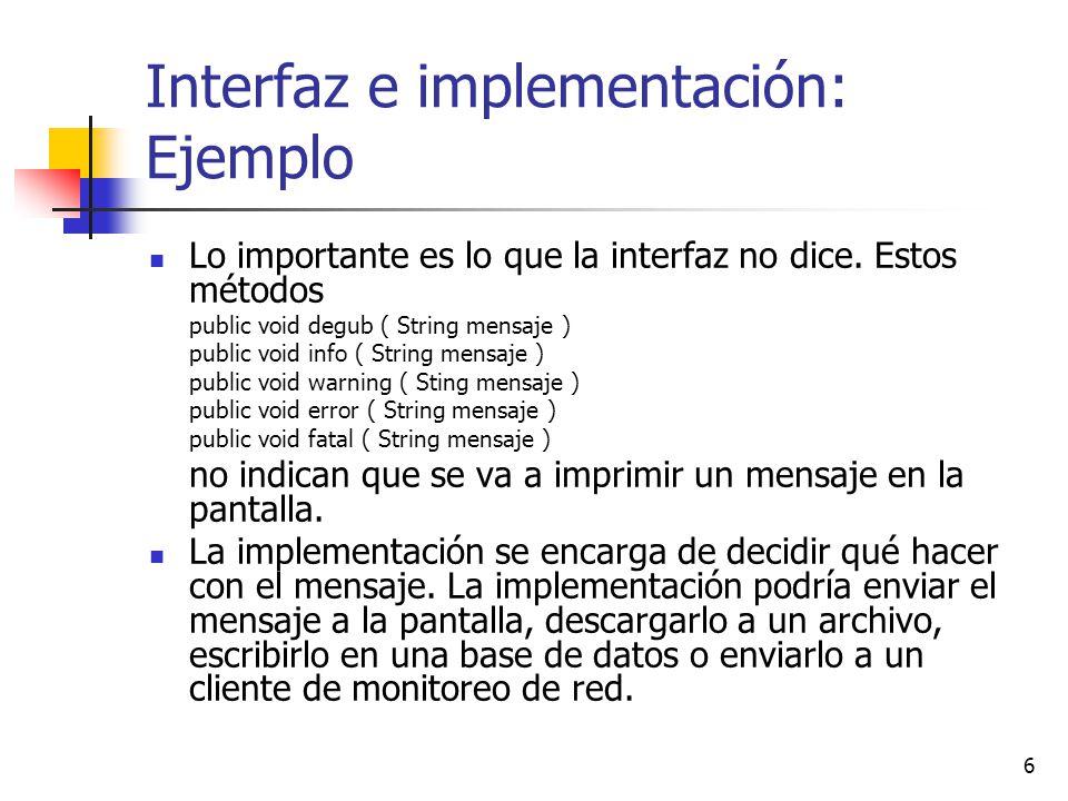 7 Interfaz e implementación: Ejemplo La interfaz pública no contiene private void print ( String mensaje, String severidad ) pues el objeto Log restringe el acceso a print () para sí mismo.