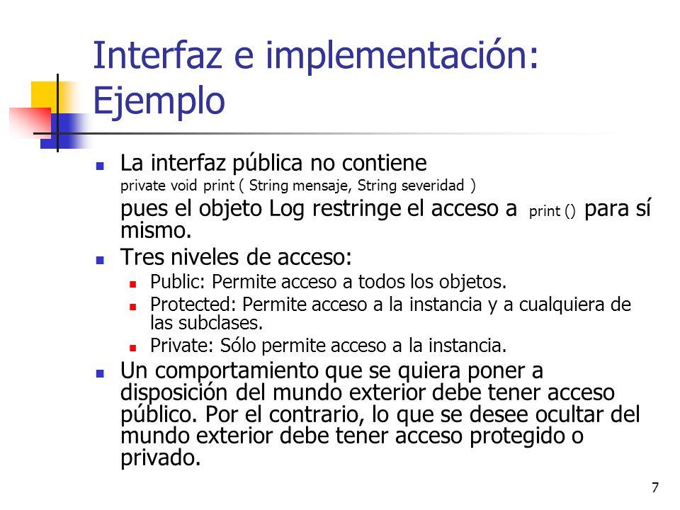 7 Interfaz e implementación: Ejemplo La interfaz pública no contiene private void print ( String mensaje, String severidad ) pues el objeto Log restri
