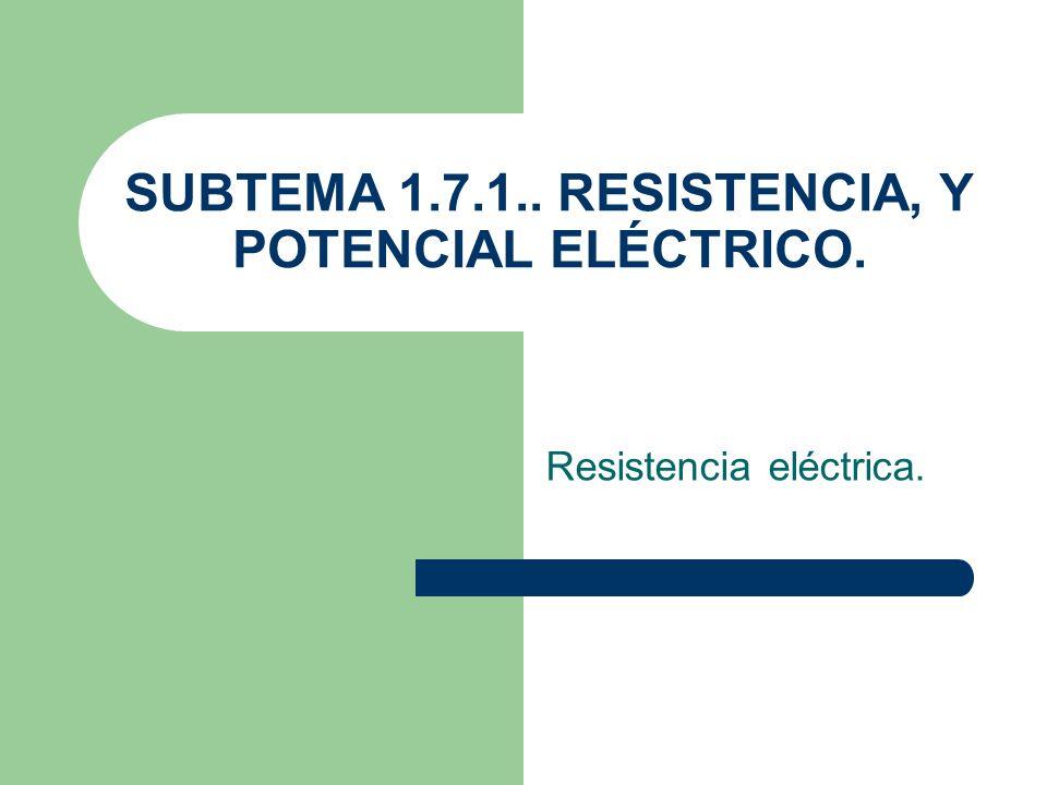 SUBTEMA 1.7.1.. RESISTENCIA, Y POTENCIAL ELÉCTRICO. Resistencia eléctrica.