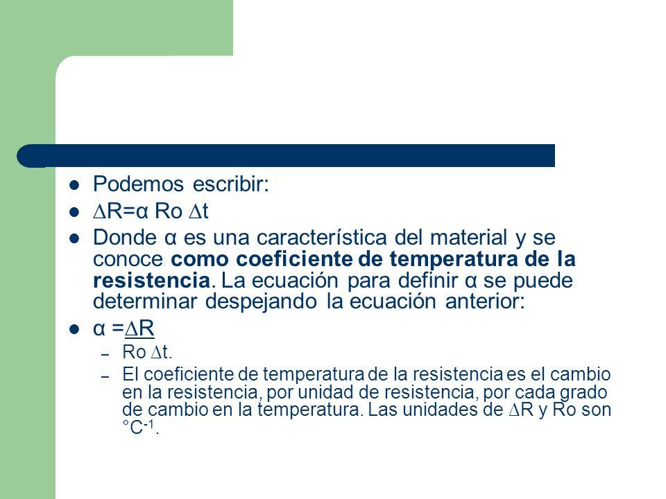 Podemos escribir: R=α Ro t Donde α es una característica del material y se conoce como coeficiente de temperatura de la resistencia.
