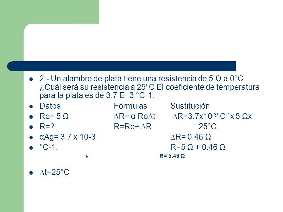 2.- Un alambre de plata tiene una resistencia de 5 Ω a 0°C. ¿Cuál será su resistencia a 25°C El coeficiente de temperatura para la plata es de 3.7 E -