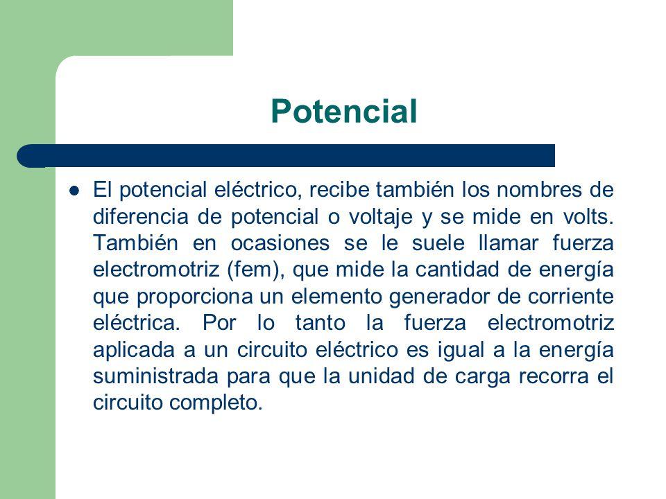 Potencial El potencial eléctrico, recibe también los nombres de diferencia de potencial o voltaje y se mide en volts. También en ocasiones se le suele