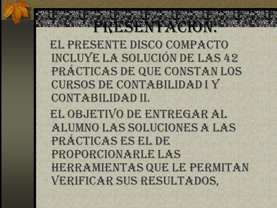 PRESENTACION: El presente disco compacto incluye la SOLUCIÓN de las 42 prácticas de que constan los cursos de contabilidad I y contabilidad II. El obj