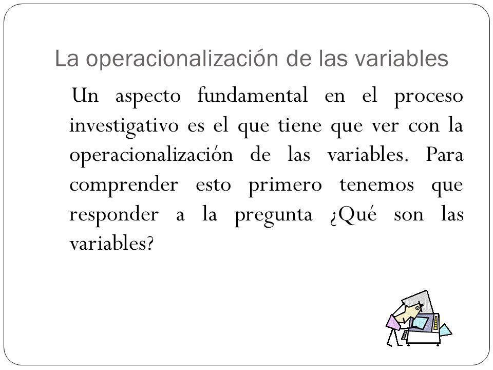 La operacionalización de las variables Un aspecto fundamental en el proceso investigativo es el que tiene que ver con la operacionalización de las variables.