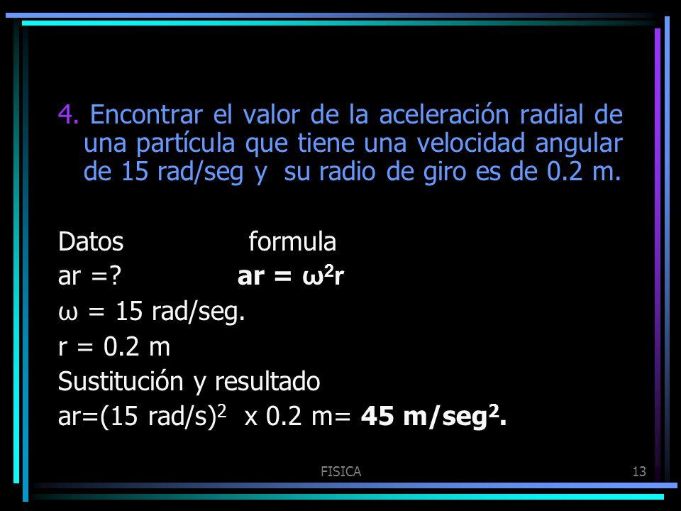 FISICA13 4. Encontrar el valor de la aceleración radial de una partícula que tiene una velocidad angular de 15 rad/seg y su radio de giro es de 0.2 m.