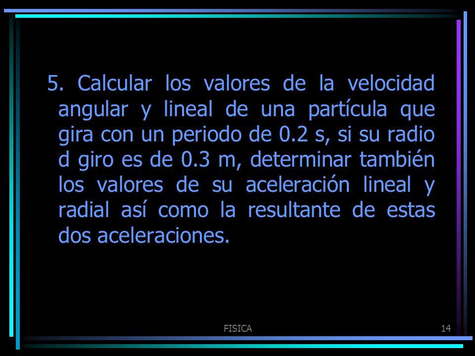FISICA14 5. Calcular los valores de la velocidad angular y lineal de una partícula que gira con un periodo de 0.2 s, si su radio d giro es de 0.3 m, d