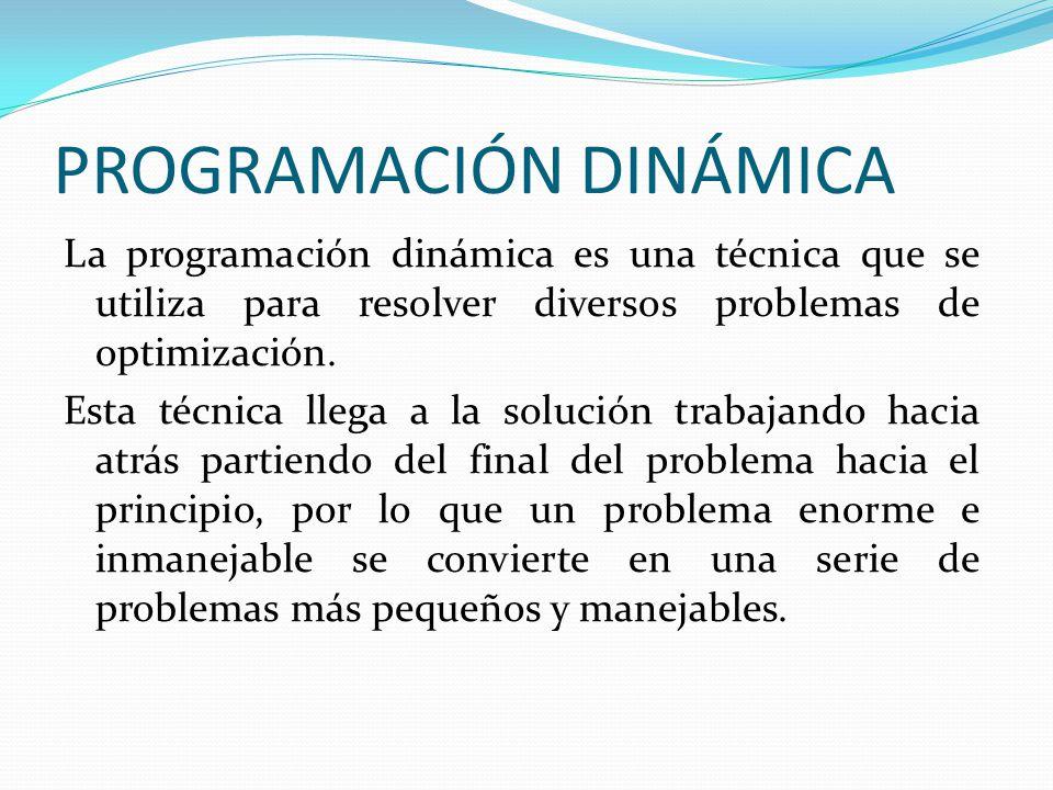 PROGRAMACIÓN DINÁMICA La programación dinámica es una técnica que se utiliza para resolver diversos problemas de optimización. Esta técnica llega a la