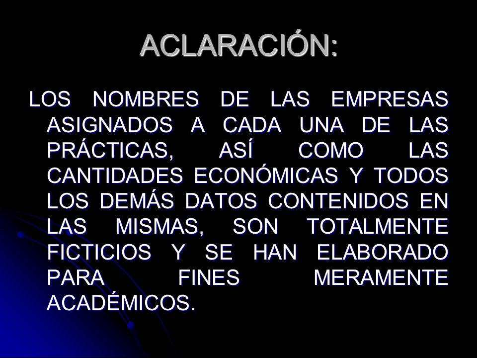 ACLARACIÓN: LOS NOMBRES DE LAS EMPRESAS ASIGNADOS A CADA UNA DE LAS PRÁCTICAS, ASÍ COMO LAS CANTIDADES ECONÓMICAS Y TODOS LOS DEMÁS DATOS CONTENIDOS EN LAS MISMAS, SON TOTALMENTE FICTICIOS Y SE HAN ELABORADO PARA FINES MERAMENTE ACADÉMICOS.