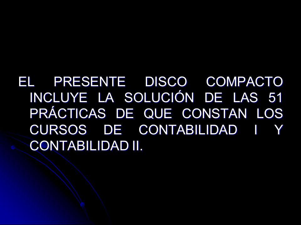EL PRESENTE DISCO COMPACTO INCLUYE LA SOLUCIÓN DE LAS 51 PRÁCTICAS DE QUE CONSTAN LOS CURSOS DE CONTABILIDAD I Y CONTABILIDAD II.
