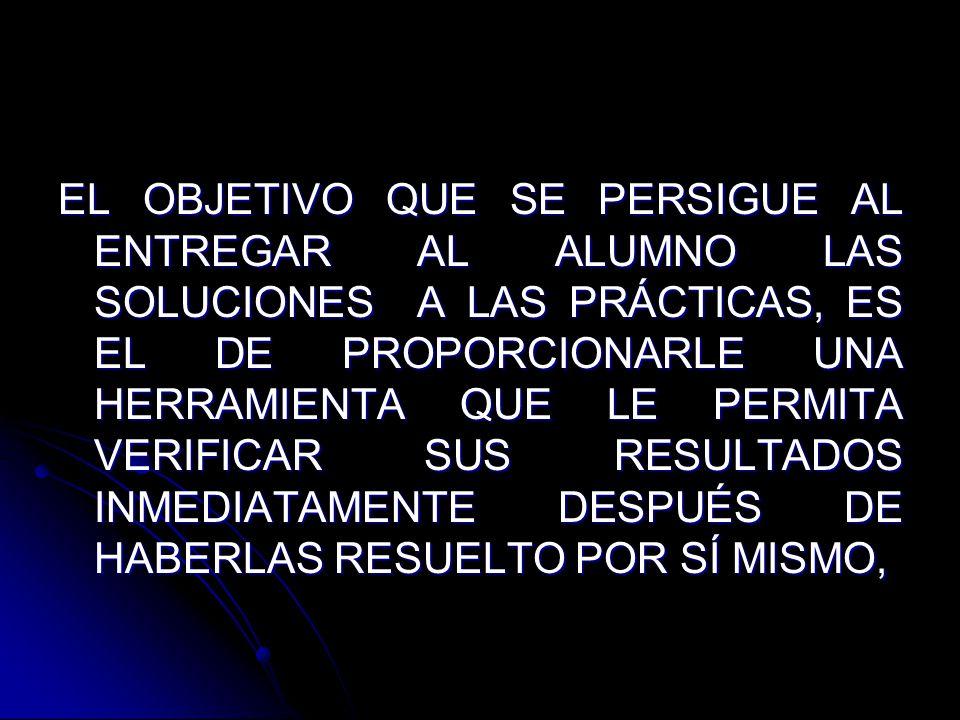 EL OBJETIVO QUE SE PERSIGUE AL ENTREGAR AL ALUMNO LAS SOLUCIONES A LAS PRÁCTICAS, ES EL DE PROPORCIONARLE UNA HERRAMIENTA QUE LE PERMITA VERIFICAR SUS RESULTADOS INMEDIATAMENTE DESPUÉS DE HABERLAS RESUELTO POR SÍ MISMO,