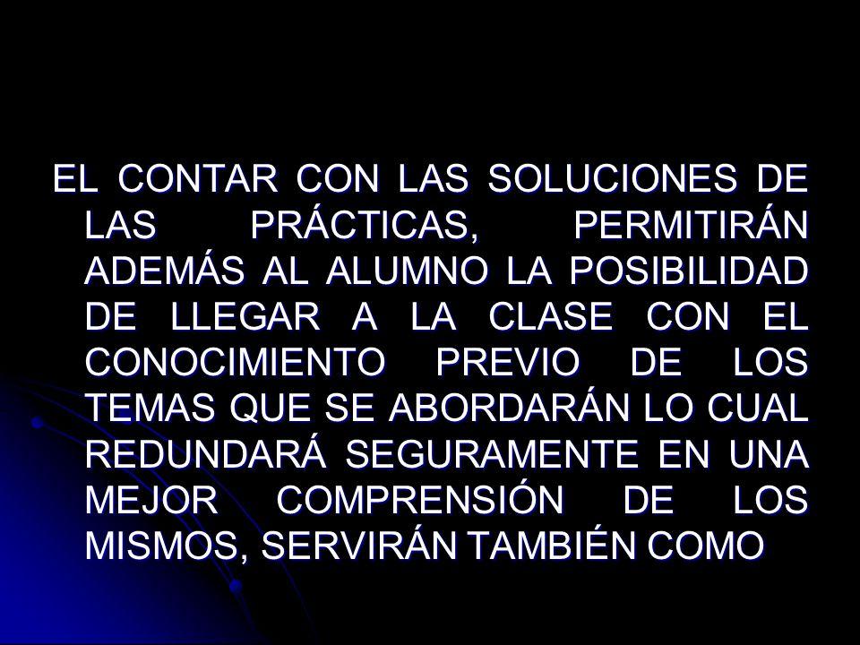 EL CONTAR CON LAS SOLUCIONES DE LAS PRÁCTICAS, PERMITIRÁN ADEMÁS AL ALUMNO LA POSIBILIDAD DE LLEGAR A LA CLASE CON EL CONOCIMIENTO PREVIO DE LOS TEMAS QUE SE ABORDARÁN LO CUAL REDUNDARÁ SEGURAMENTE EN UNA MEJOR COMPRENSIÓN DE LOS MISMOS, SERVIRÁN TAMBIÉN COMO