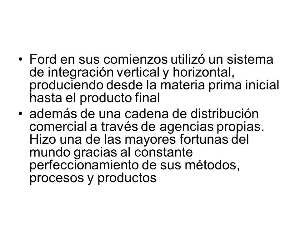 Ford en sus comienzos utilizó un sistema de integración vertical y horizontal, produciendo desde la materia prima inicial hasta el producto final adem