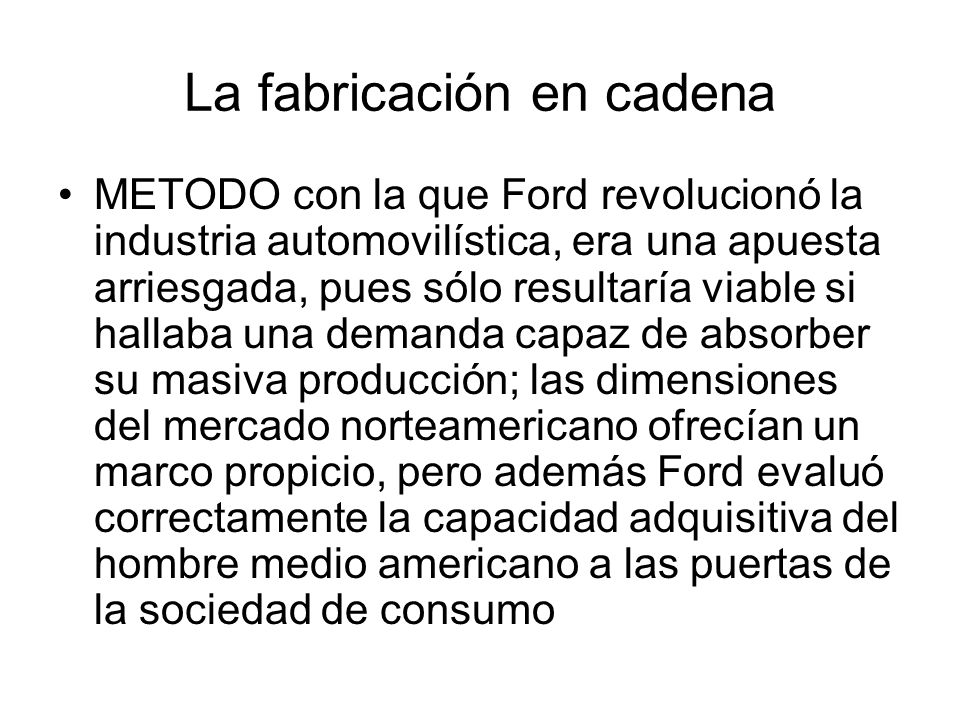 METODO con la que Ford revolucionó la industria automovilística, era una apuesta arriesgada, pues sólo resultaría viable si hallaba una demanda capaz